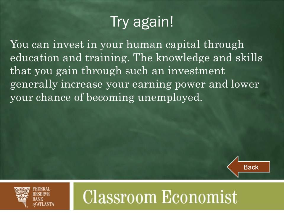Try again! You can invest in your human capital through education and training. The knowledge and skills that you gain through such an investment gene