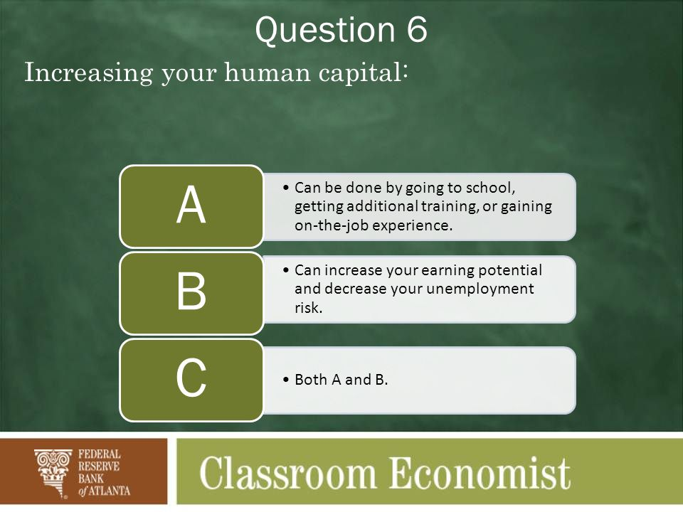 Question 6 Increasing your human capital: Can be done by going to school, getting additional training, or gaining on-the-job experience. A Can increas