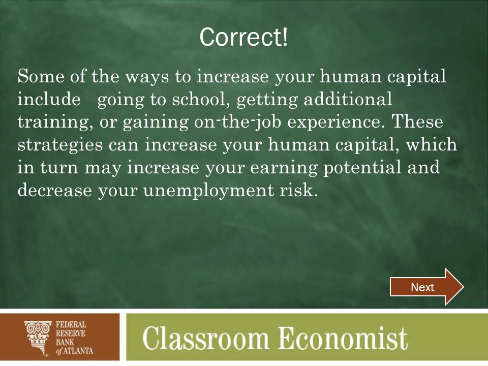 Correct! Some of the ways to increase your human capital include going to school, getting additional training, or gaining on-the-job experience. These
