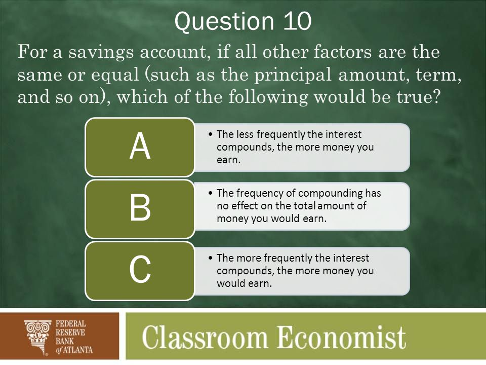 Question 10 For a savings account, if all other factors are the same or equal (such as the principal amount, term, and so on), which of the following