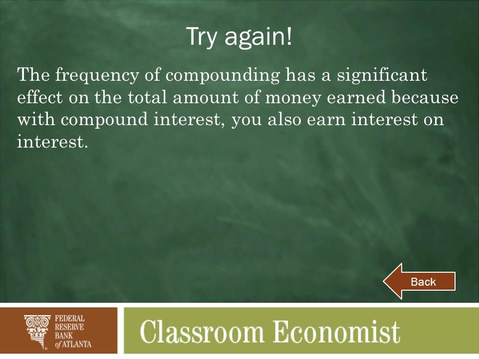 Try again! The frequency of compounding has a significant effect on the total amount of money earned because with compound interest, you also earn int