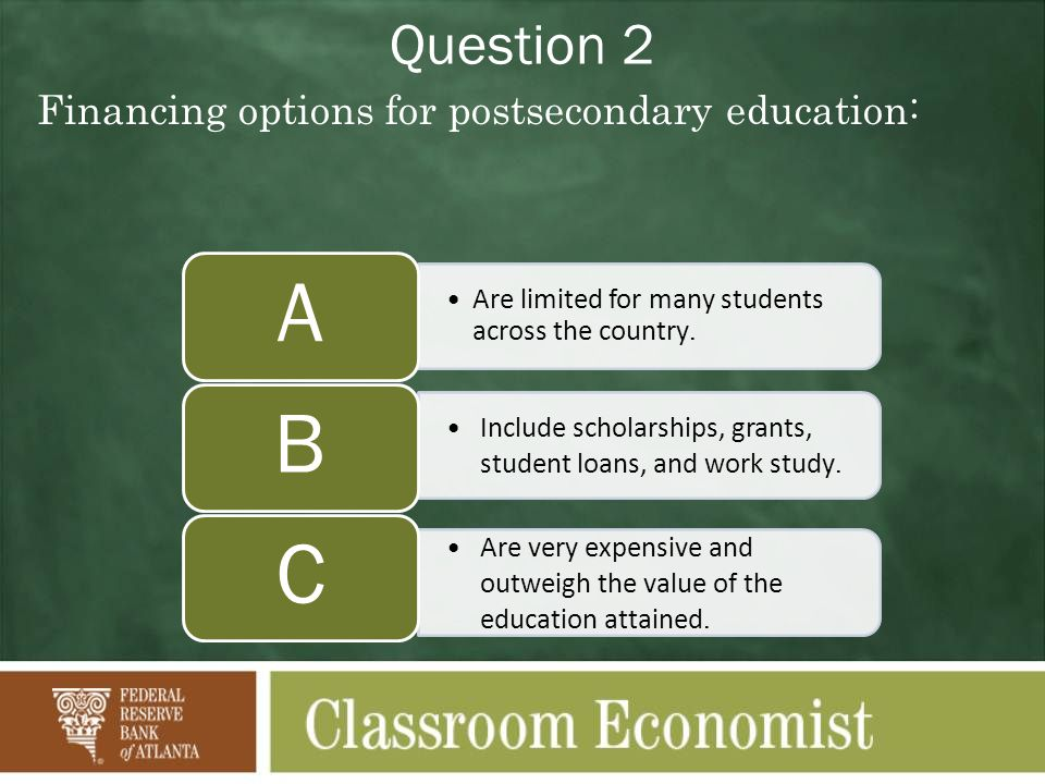 Question 2 Financing options for postsecondary education: Are limited for many students across the country. A Include scholarships, grants, student lo