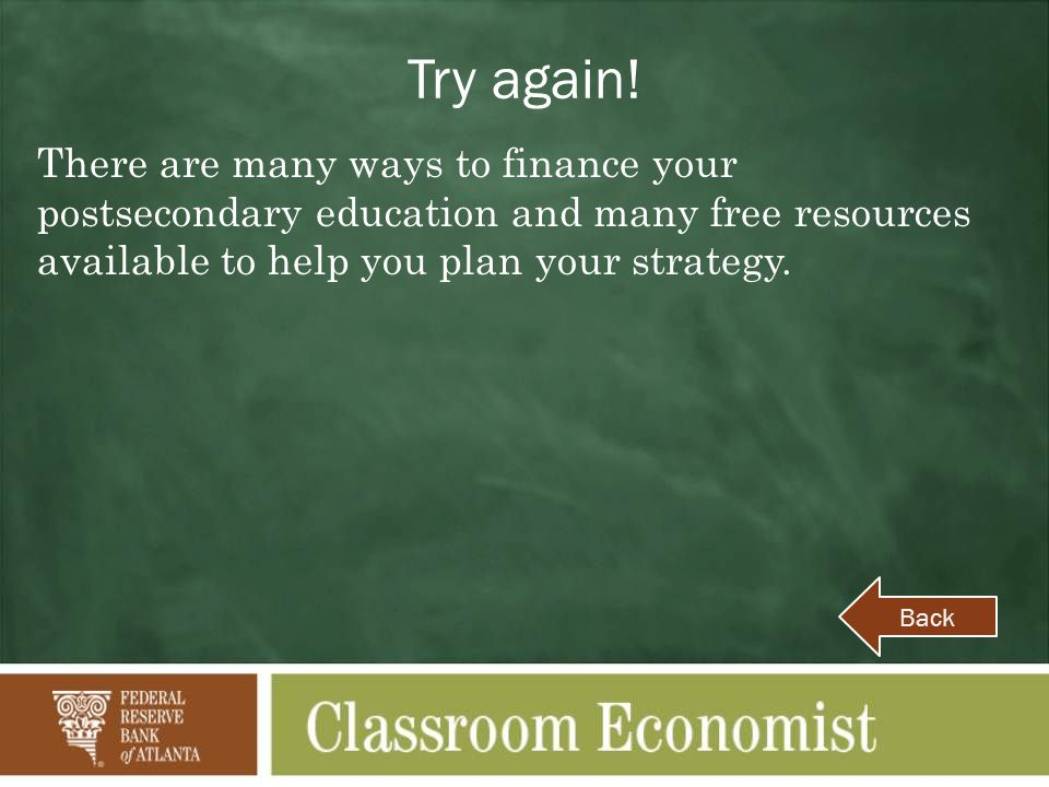 Try again! There are many ways to finance your postsecondary education and many free resources available to help you plan your strategy. Back