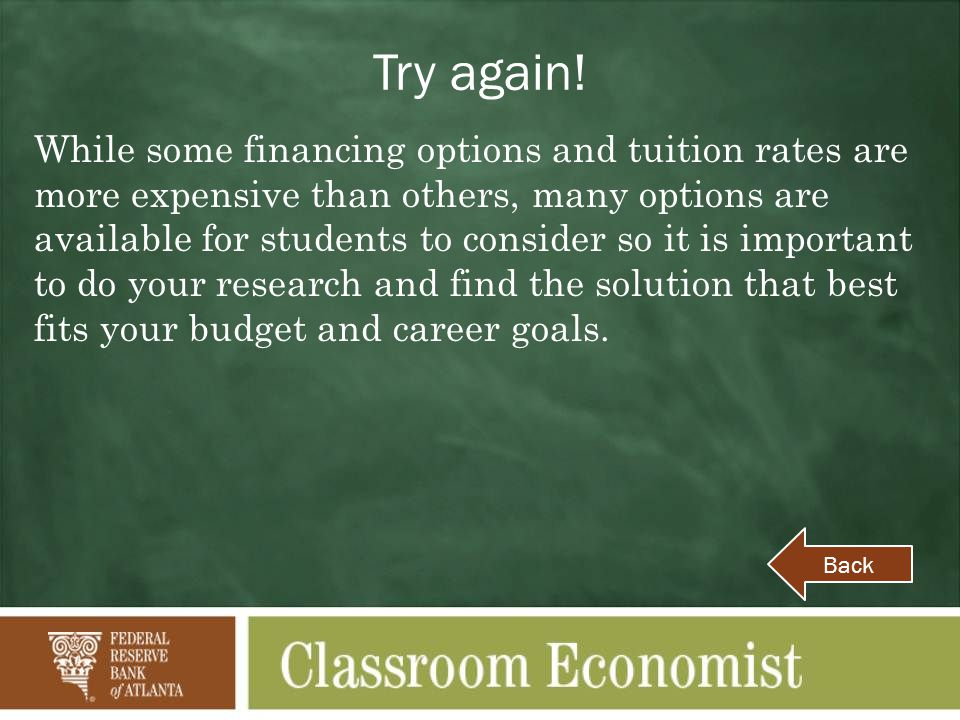 Try again! While some financing options and tuition rates are more expensive than others, many options are available for students to consider so it is
