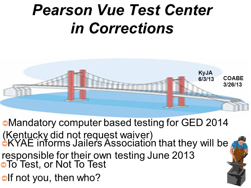 COABE 3/26/13 ➲ Mandatory computer based testing for GED 2014 (Kentucky did not request waiver) KyJA 6/3/13 ➲ KYAE informs Jailers Association that they will be responsible for their own testing June 2013 ➲ To Test, or Not To Test ➲ If not you, then who?