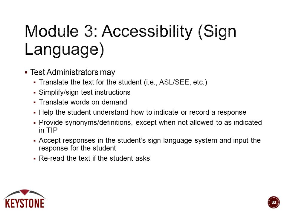 Test Administrators may  Translate the text for the student (i.e., ASL/SEE, etc.)  Simplify/sign test instructions  Translate words on demand  Help the student understand how to indicate or record a response  Provide synonyms/definitions, except when not allowed to as indicated in TIP  Accept responses in the student's sign language system and input the response for the student  Re-read the text if the student asks 30