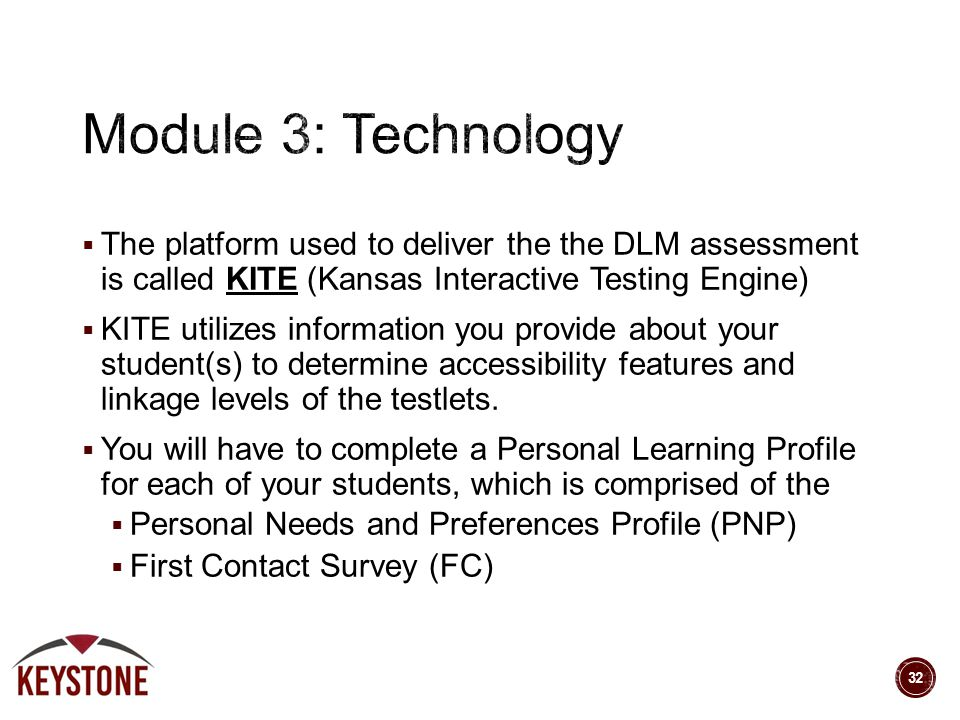  The platform used to deliver the the DLM assessment is called KITE (Kansas Interactive Testing Engine)  KITE utilizes information you provide about