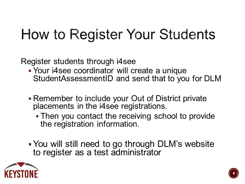 Register students through i4see  Your i4see coordinator will create a unique StudentAssessmentID and send that to you for DLM  Remember to include y
