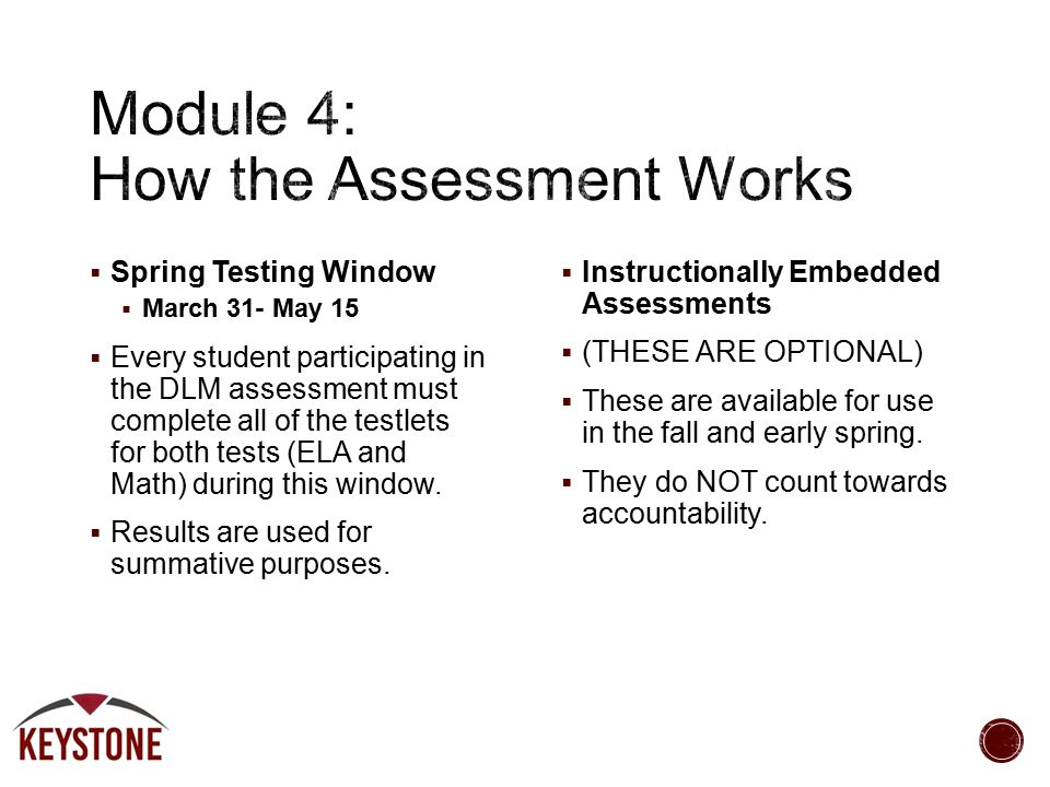  Spring Testing Window  March 31- May 15  Every student participating in the DLM assessment must complete all of the testlets for both tests (ELA and Math) during this window.