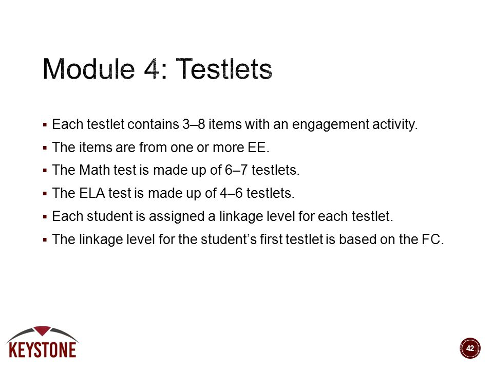  Each testlet contains 3–8 items with an engagement activity.  The items are from one or more EE.  The Math test is made up of 6–7 testlets.  The