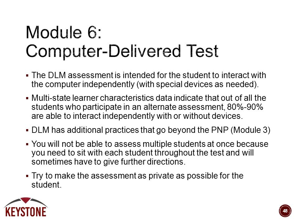  The DLM assessment is intended for the student to interact with the computer independently (with special devices as needed).  Multi-state learner c
