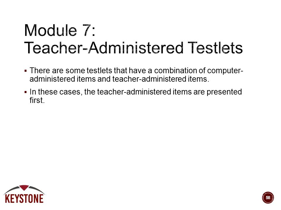  There are some testlets that have a combination of computer- administered items and teacher-administered items.  In these cases, the teacher-admini