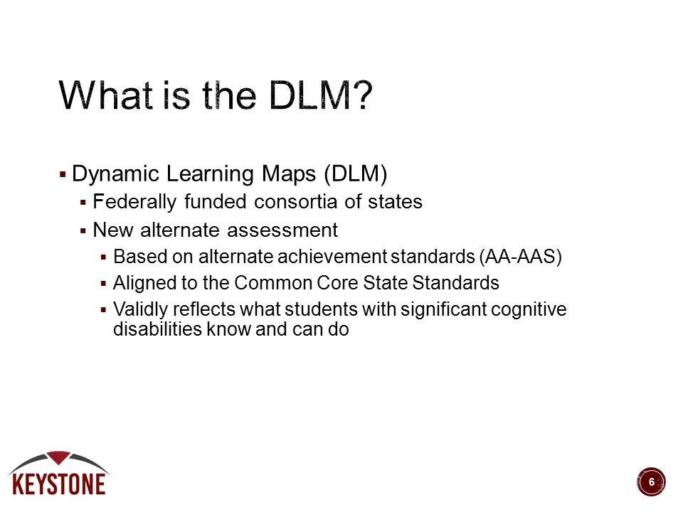  Dynamic Learning Maps (DLM)  Federally funded consortia of states  New alternate assessment  Based on alternate achievement standards (AA-AAS) 