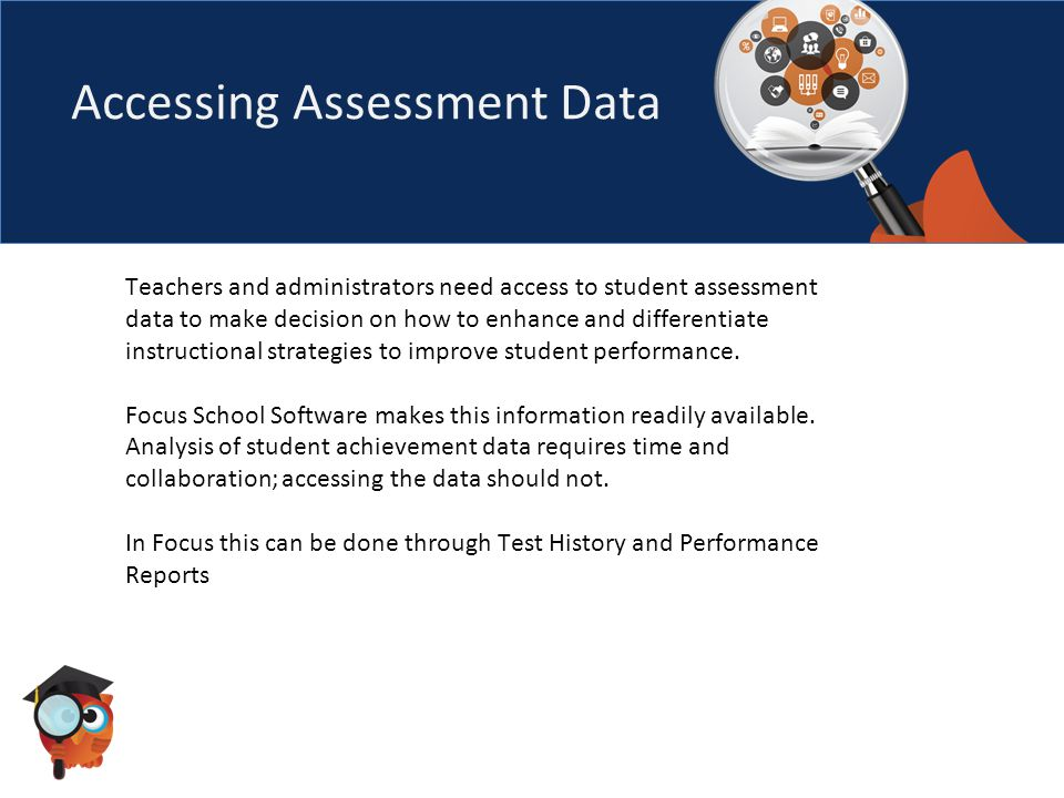 Accessing Assessment Data Teachers and administrators need access to student assessment data to make decision on how to enhance and differentiate instructional strategies to improve student performance.