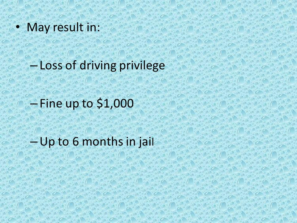 May result in: – Loss of driving privilege – Fine up to $1,000 – Up to 6 months in jai l
