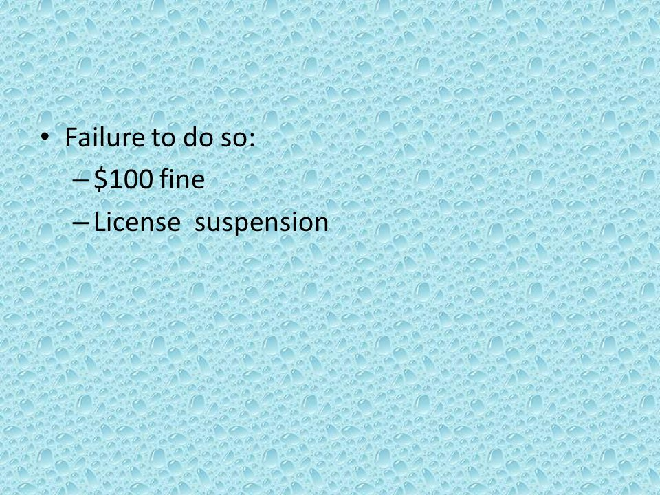 Failure to do so: – $100 fine – License suspension