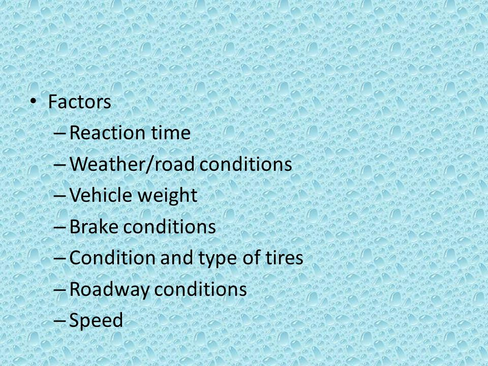 Factors – Reaction time – Weather/road conditions – Vehicle weight – Brake conditions – Condition and type of tires – Roadway conditions – Speed