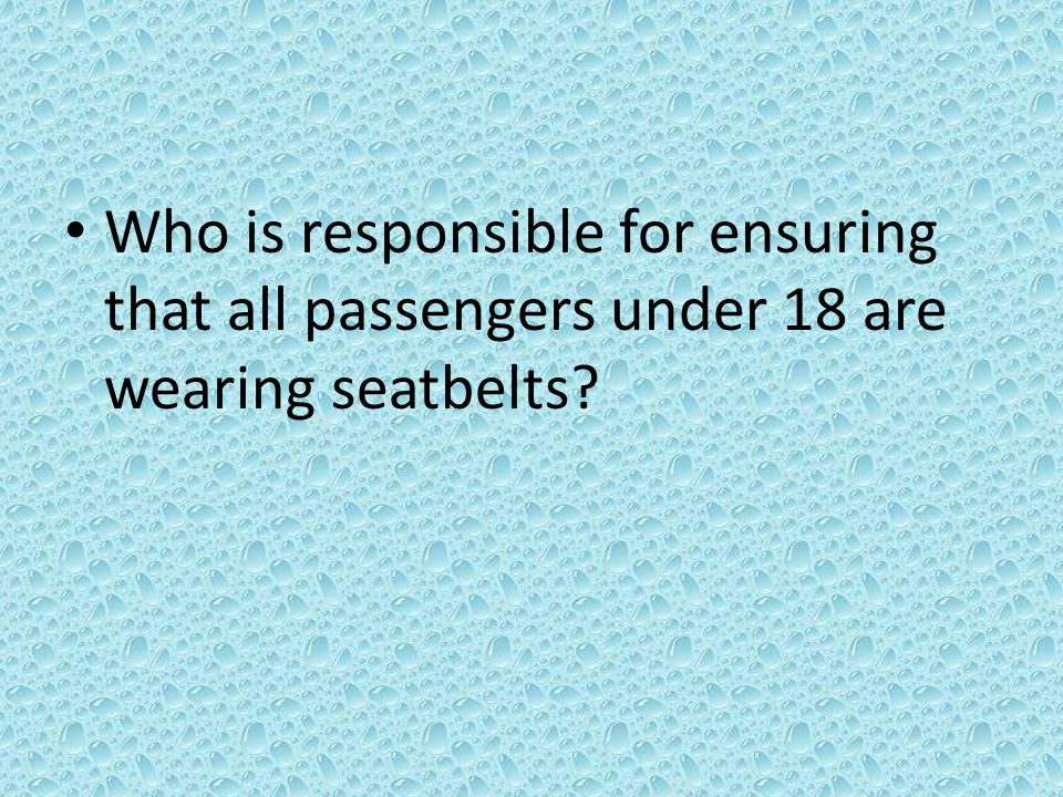 Who is responsible for ensuring that all passengers under 18 are wearing seatbelts