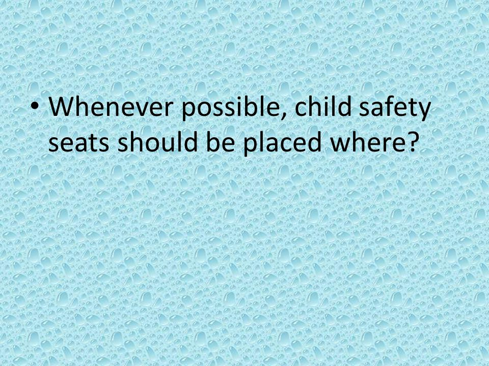 Whenever possible, child safety seats should be placed where