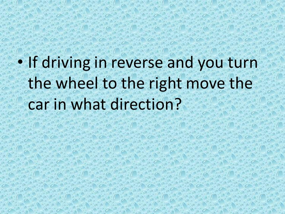 If driving in reverse and you turn the wheel to the right move the car in what direction