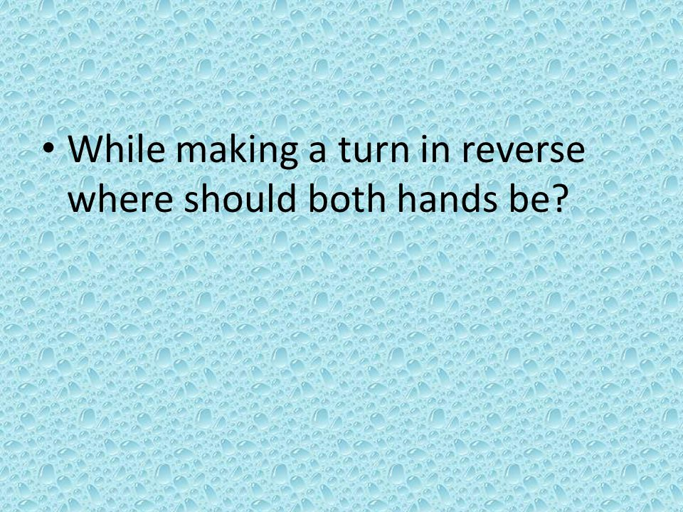 While making a turn in reverse where should both hands be