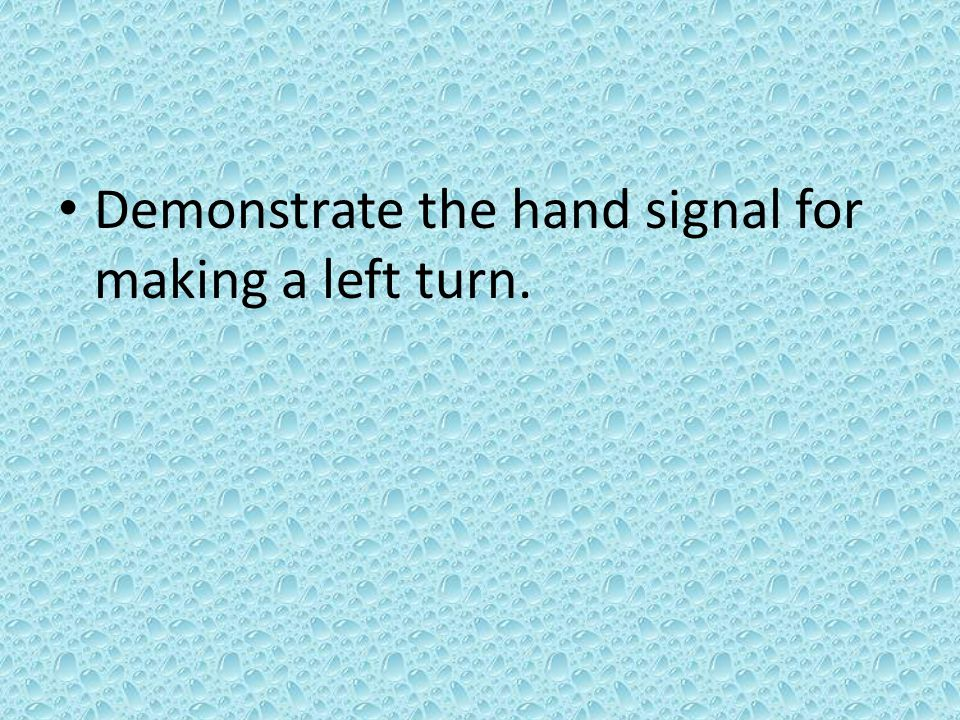 Demonstrate the hand signal for making a left turn.