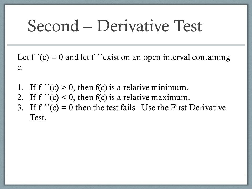 Second – Derivative Test Let f ´(c) = 0 and let f ´´exist on an open interval containing c. 1.If f ´´(c) > 0, then f(c) is a relative minimum. 2.If f