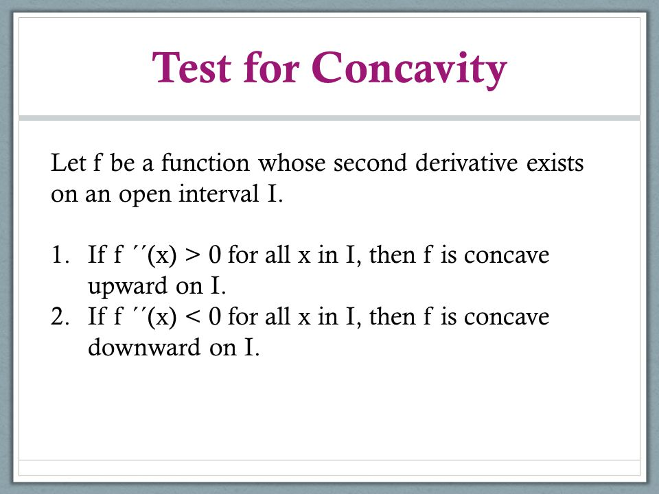 Test for Concavity Let f be a function whose second derivative exists on an open interval I. 1.If f ´´(x) > 0 for all x in I, then f is concave upward