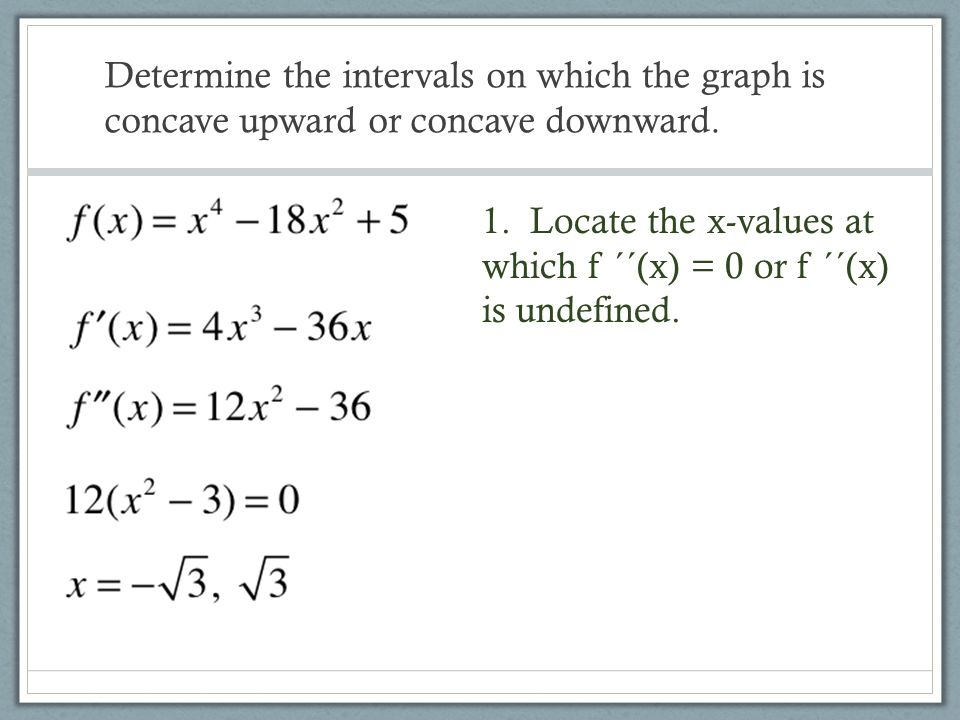 Determine the intervals on which the graph is concave upward or concave downward. 1. Locate the x-values at which f ´´(x) = 0 or f ´´(x) is undefined.