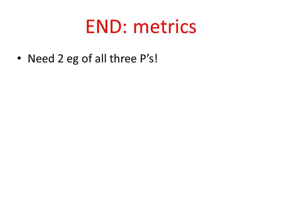 END: metrics Need 2 eg of all three P's!