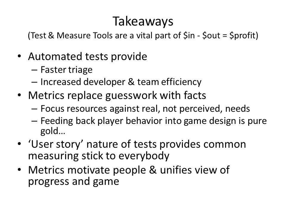 Takeaways (Test & Measure Tools are a vital part of $in - $out = $profit) Automated tests provide – Faster triage – Increased developer & team efficiency Metrics replace guesswork with facts – Focus resources against real, not perceived, needs – Feeding back player behavior into game design is pure gold… 'User story' nature of tests provides common measuring stick to everybody Metrics motivate people & unifies view of progress and game
