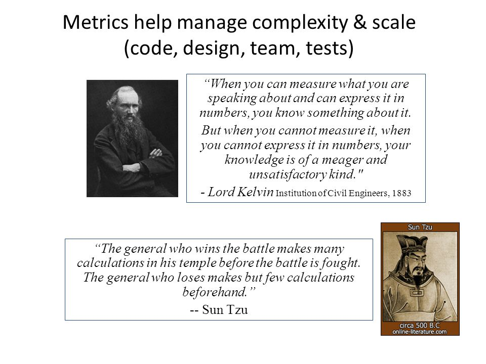 Metrics help manage complexity & scale (code, design, team, tests) When you can measure what you are speaking about and can express it in numbers, you know something about it.