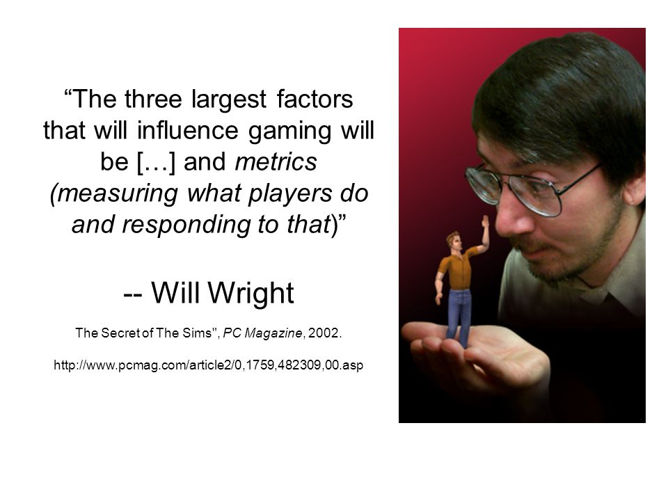 The three largest factors that will influence gaming will be […] and metrics (measuring what players do and responding to that) -- Will Wright The Secret of The Sims , PC Magazine, 2002.
