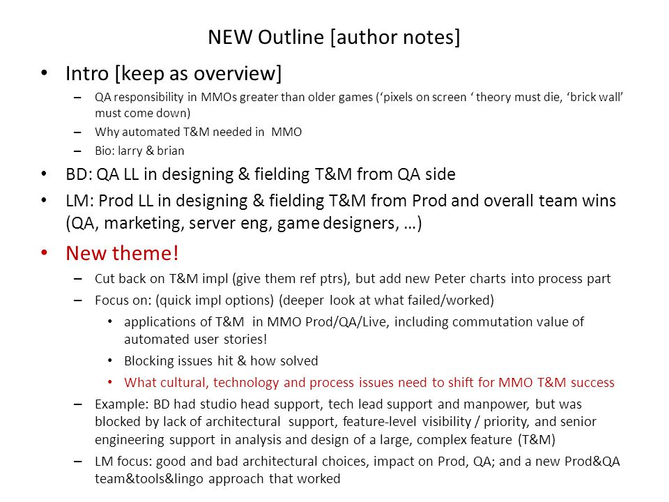 NEW Outline [author notes] Intro [keep as overview] – QA responsibility in MMOs greater than older games ('pixels on screen ' theory must die, 'brick wall' must come down) – Why automated T&M needed in MMO – Bio: larry & brian BD: QA LL in designing & fielding T&M from QA side LM: Prod LL in designing & fielding T&M from Prod and overall team wins (QA, marketing, server eng, game designers, …) New theme.