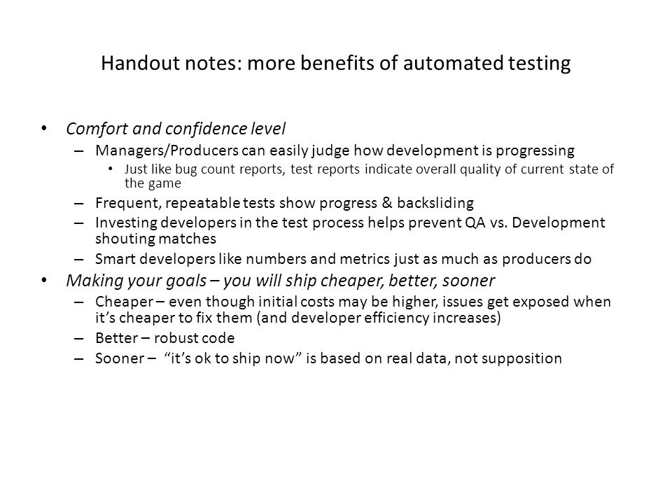 Handout notes: more benefits of automated testing Comfort and confidence level – Managers/Producers can easily judge how development is progressing Just like bug count reports, test reports indicate overall quality of current state of the game – Frequent, repeatable tests show progress & backsliding – Investing developers in the test process helps prevent QA vs.