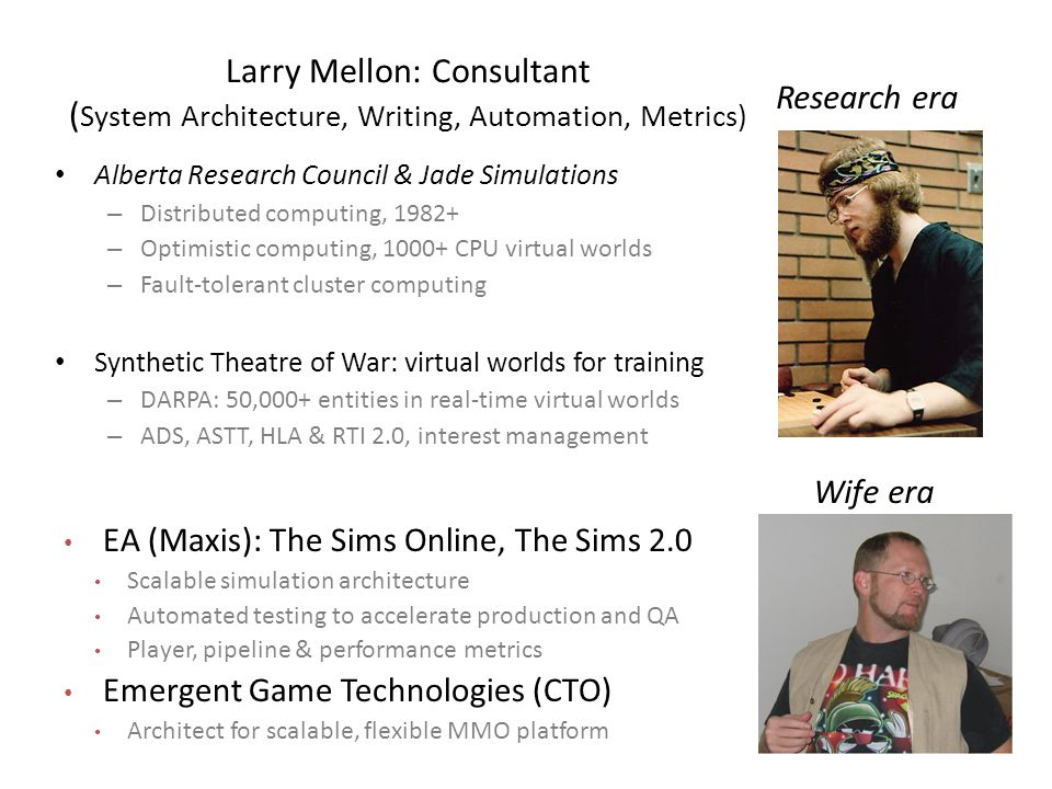Larry Mellon: Consultant ( System Architecture, Writing, Automation, Metrics) Alberta Research Council & Jade Simulations – Distributed computing, 1982+ – Optimistic computing, 1000+ CPU virtual worlds – Fault-tolerant cluster computing Synthetic Theatre of War: virtual worlds for training – DARPA: 50,000+ entities in real-time virtual worlds – ADS, ASTT, HLA & RTI 2.0, interest management EA (Maxis): The Sims Online, The Sims 2.0 Scalable simulation architecture Automated testing to accelerate production and QA Player, pipeline & performance metrics Emergent Game Technologies (CTO) Architect for scalable, flexible MMO platform Research era Wife era