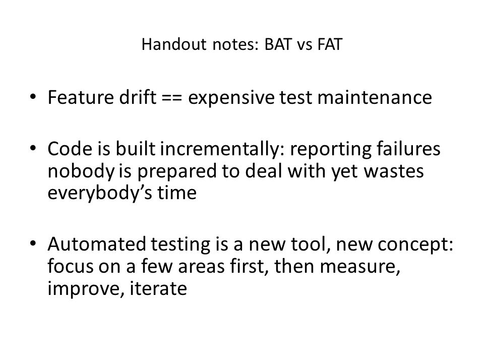 Handout notes: BAT vs FAT Feature drift == expensive test maintenance Code is built incrementally: reporting failures nobody is prepared to deal with yet wastes everybody's time Automated testing is a new tool, new concept: focus on a few areas first, then measure, improve, iterate
