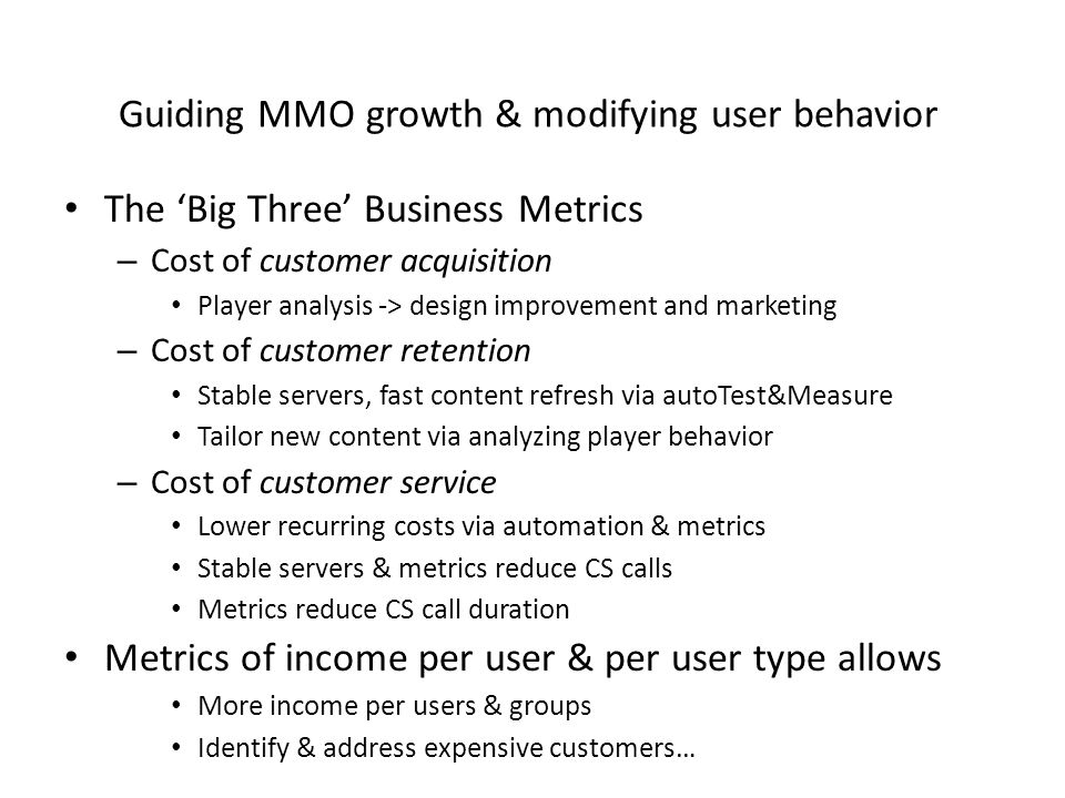Guiding MMO growth & modifying user behavior The 'Big Three' Business Metrics – Cost of customer acquisition Player analysis -> design improvement and marketing – Cost of customer retention Stable servers, fast content refresh via autoTest&Measure Tailor new content via analyzing player behavior – Cost of customer service Lower recurring costs via automation & metrics Stable servers & metrics reduce CS calls Metrics reduce CS call duration Metrics of income per user & per user type allows More income per users & groups Identify & address expensive customers…