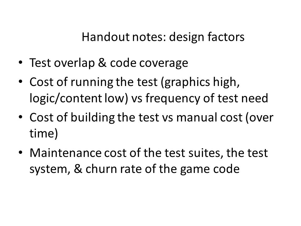 Handout notes: design factors Test overlap & code coverage Cost of running the test (graphics high, logic/content low) vs frequency of test need Cost of building the test vs manual cost (over time) Maintenance cost of the test suites, the test system, & churn rate of the game code