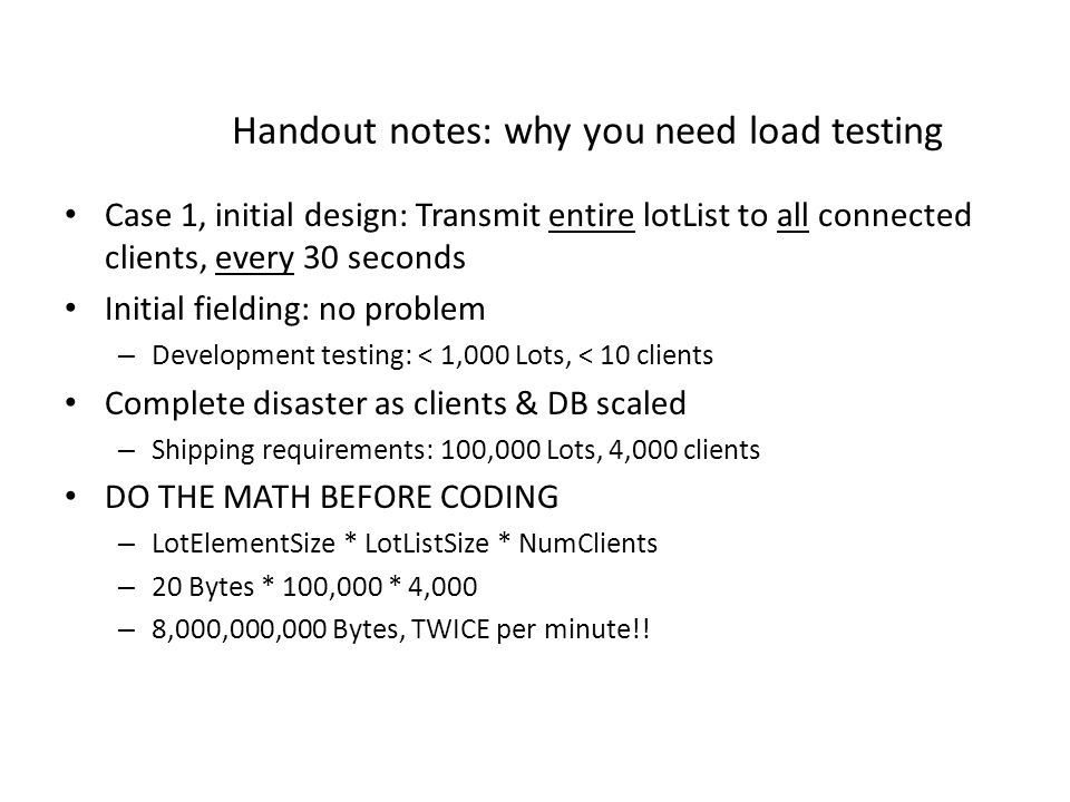 Handout notes: why you need load testing Case 1, initial design: Transmit entire lotList to all connected clients, every 30 seconds Initial fielding: no problem – Development testing: < 1,000 Lots, < 10 clients Complete disaster as clients & DB scaled – Shipping requirements: 100,000 Lots, 4,000 clients DO THE MATH BEFORE CODING – LotElementSize * LotListSize * NumClients – 20 Bytes * 100,000 * 4,000 – 8,000,000,000 Bytes, TWICE per minute!!