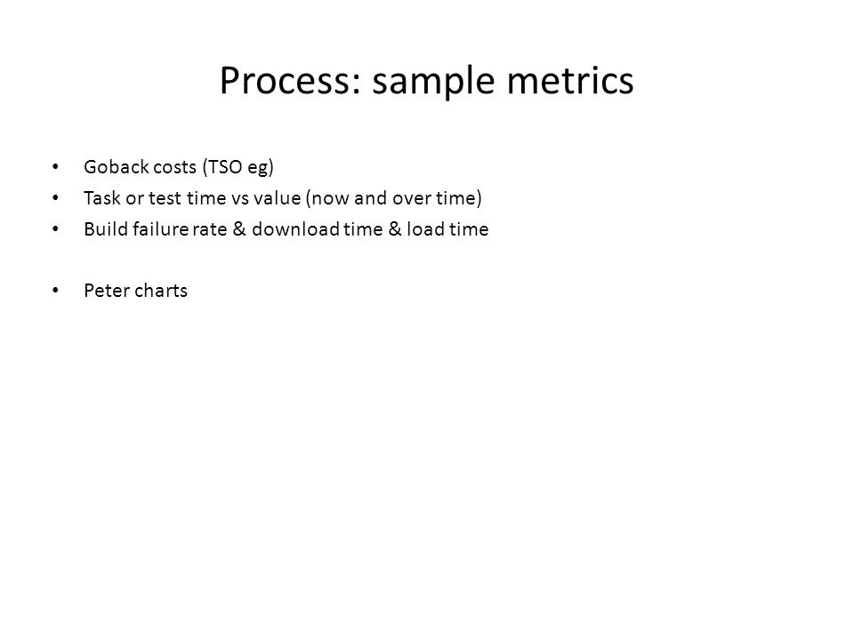 Process: sample metrics Goback costs (TSO eg) Task or test time vs value (now and over time) Build failure rate & download time & load time Peter charts