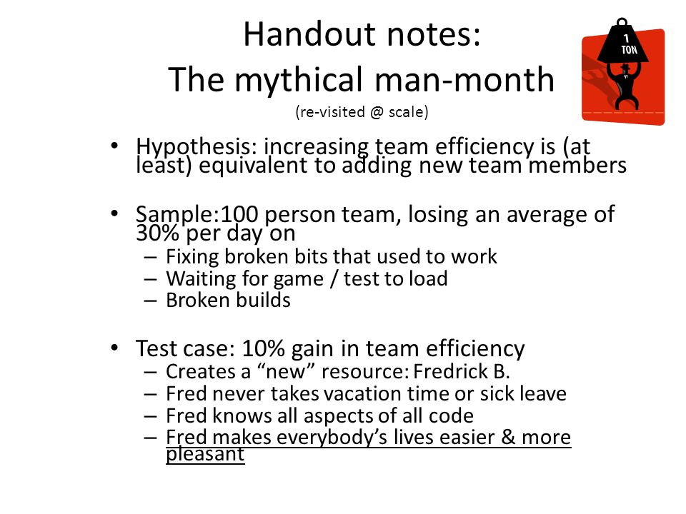 Handout notes: The mythical man-month (re-visited @ scale) Hypothesis: increasing team efficiency is (at least) equivalent to adding new team members Sample:100 person team, losing an average of 30% per day on – Fixing broken bits that used to work – Waiting for game / test to load – Broken builds Test case: 10% gain in team efficiency – Creates a new resource: Fredrick B.