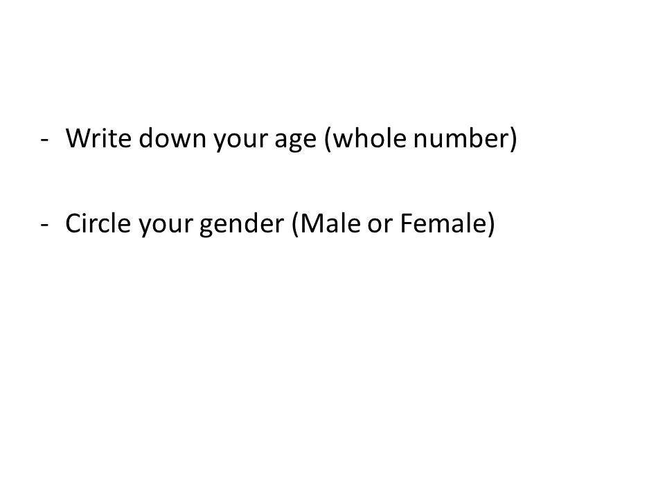 -Write down your age (whole number) -Circle your gender (Male or Female)