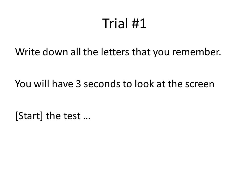 Trial #1 Write down all the letters that you remember. You will have 3 seconds to look at the screen [Start] the test …