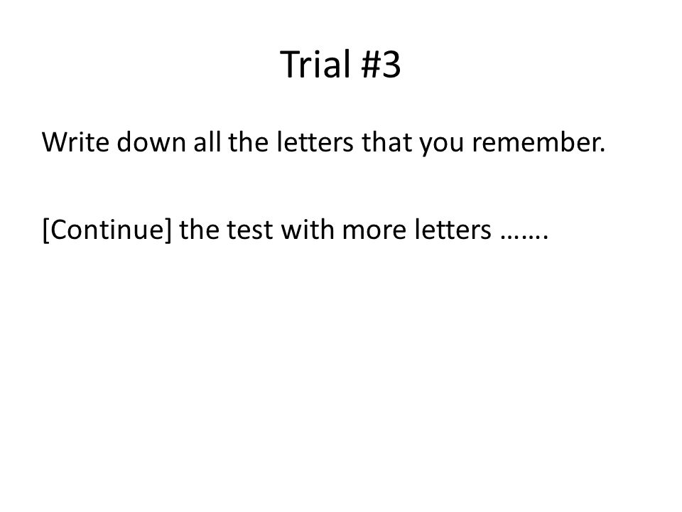 Trial #3 Write down all the letters that you remember. [Continue] the test with more letters …….