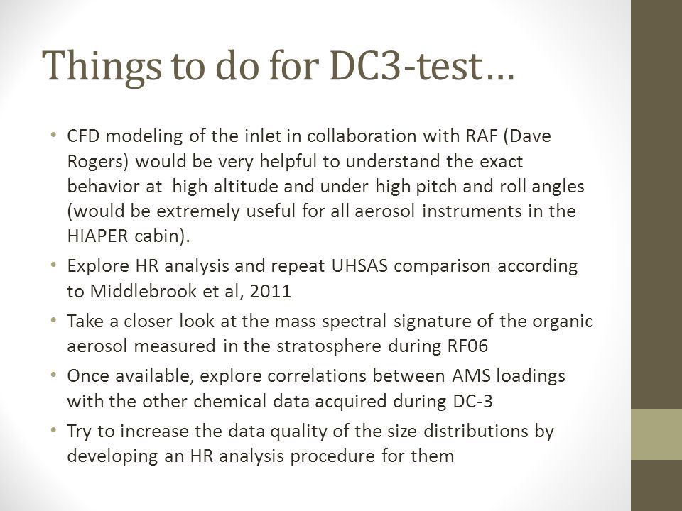 Things to do for DC3-test… CFD modeling of the inlet in collaboration with RAF (Dave Rogers) would be very helpful to understand the exact behavior at high altitude and under high pitch and roll angles (would be extremely useful for all aerosol instruments in the HIAPER cabin).
