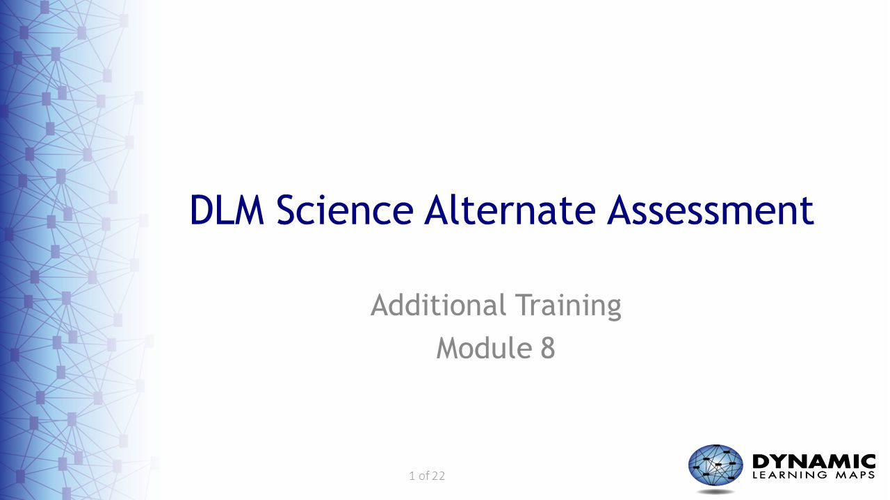 1 of 22 DLM Science Alternate Assessment Additional Training Module 8