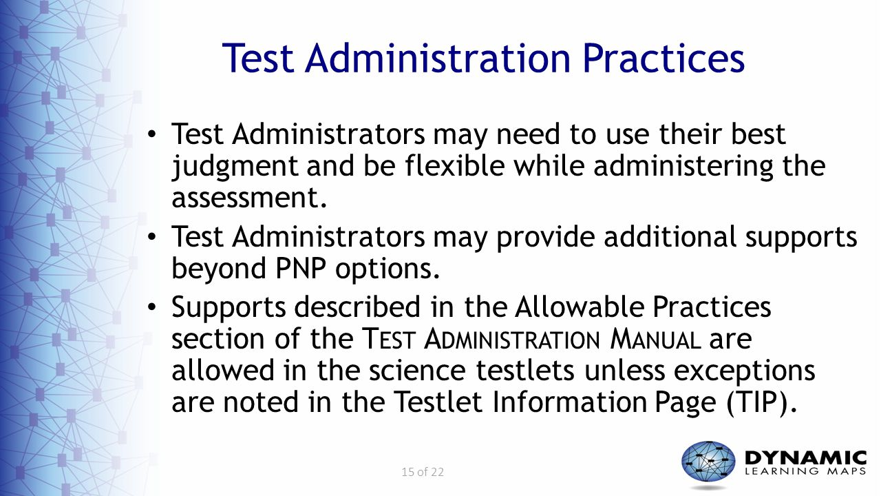 15 of 22 Test Administration Practices Test Administrators may need to use their best judgment and be flexible while administering the assessment. Tes