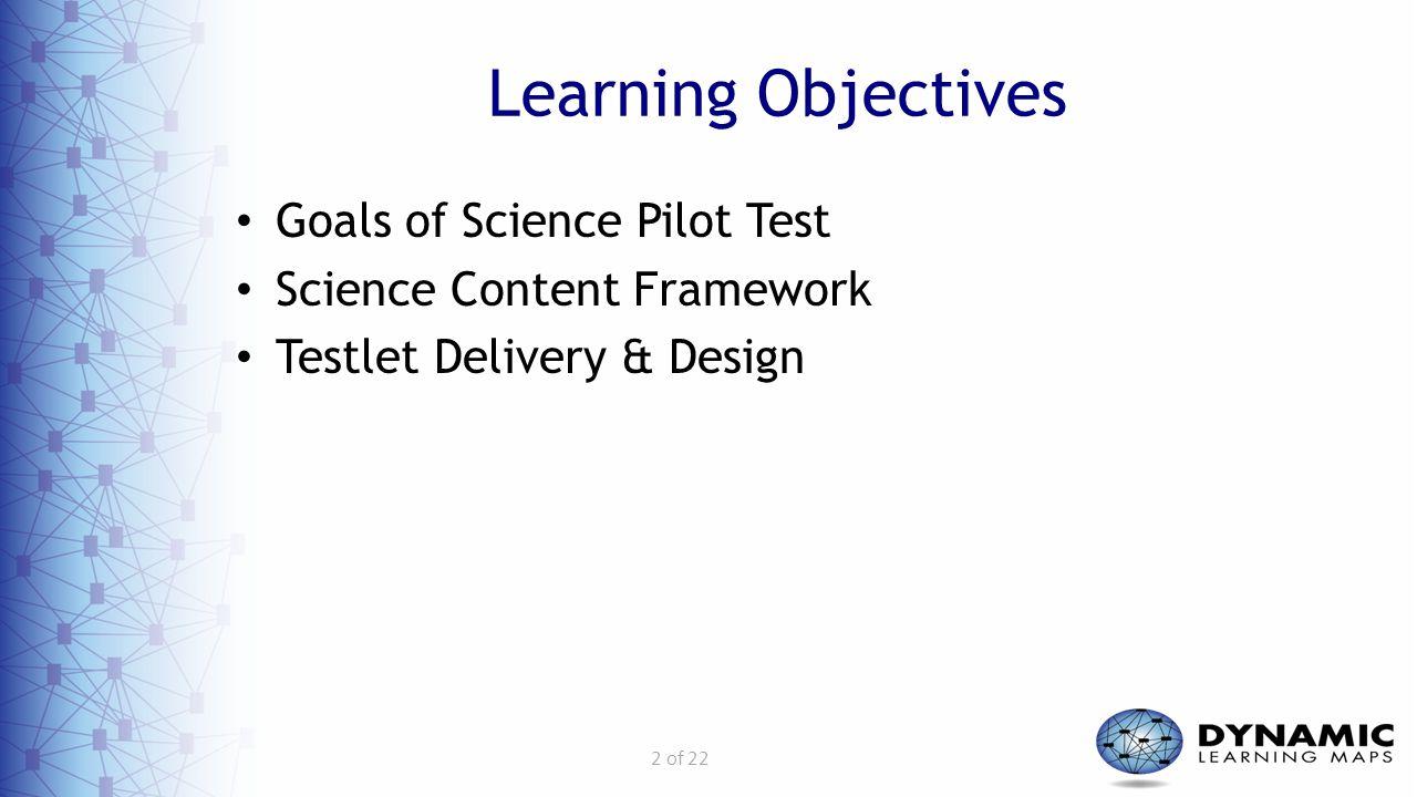 2 of 22 Learning Objectives Goals of Science Pilot Test Science Content Framework Testlet Delivery & Design