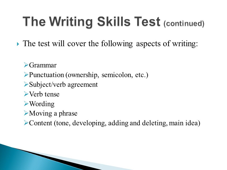  The test will cover the following aspects of writing:  Grammar  Punctuation (ownership, semicolon, etc.)  Subject/verb agreement  Verb tense  Wording  Moving a phrase  Content (tone, developing, adding and deleting, main idea)